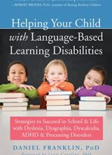 Helping Your Child with Language-Based Learning Disabilities: Strategies to Succeed in School and Life with Dyslexia, Dysgraphia, Dyscalculia, ADHD, and Processing Disorders 1st Edition 2018
