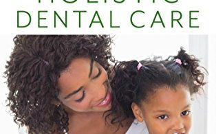 Holistic Dental Care: Your Mind, Body and Spirit Guide to Optimal Health and a Beautiful Smile 1st Edition 2018