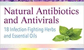 Natural Antibiotics and Antivirals: 18 Infection-Fighting Herbs and Essential Oils 1st Edition 2018