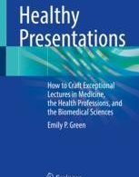 Healthy Presentations How to Craft Exceptional Lectures in Medicine the Health Professions and the Biomedical Sciences
